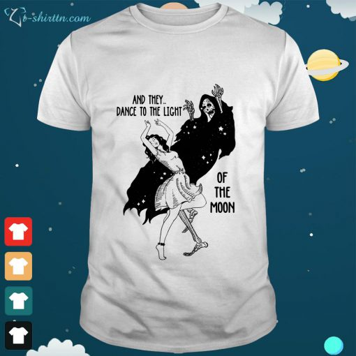 And they dance to the light of the moon shirt
