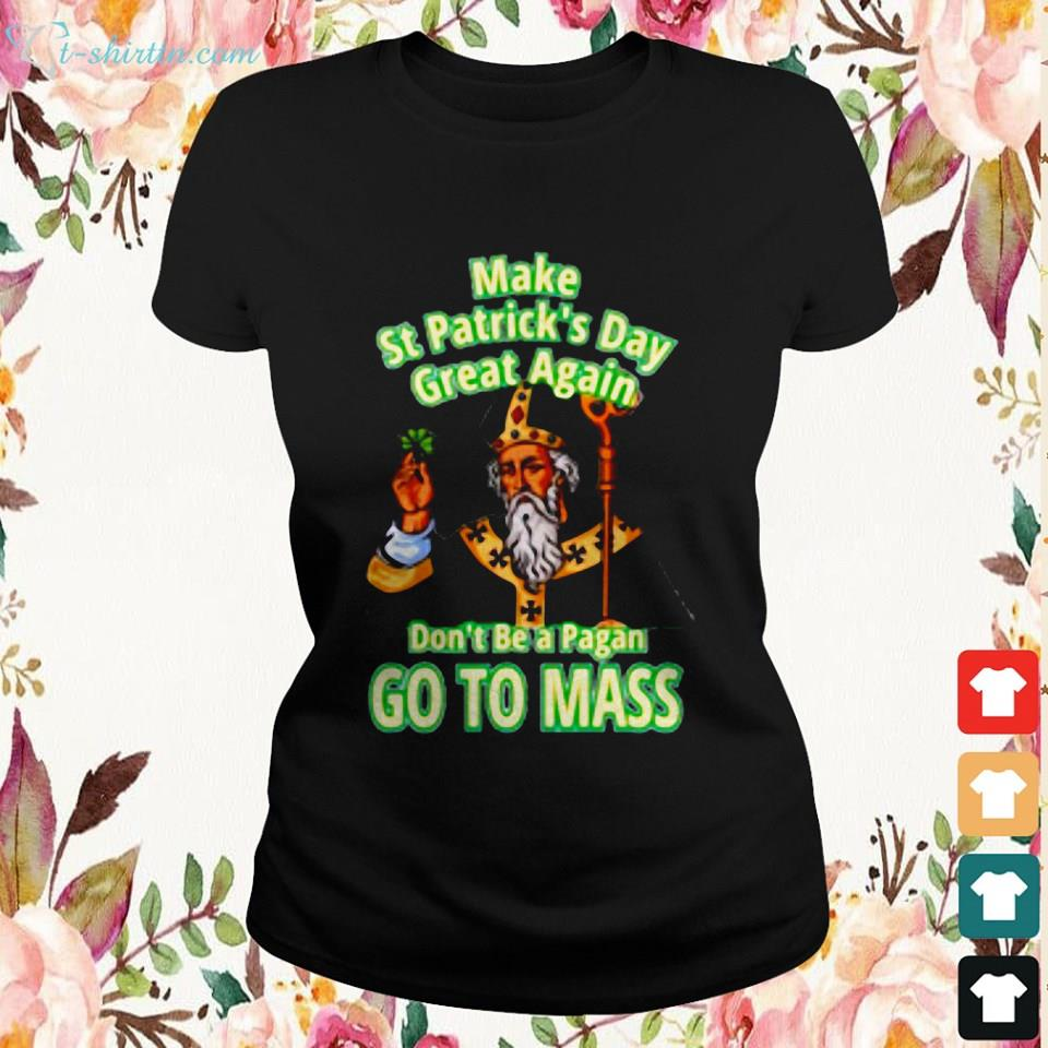 make-st-patrick_s-day-great-again-don_t-be-a-pagan-go-to-mass-Ladies-tee Make st patrick_s day great again don_t be a pagan go to mass shirt