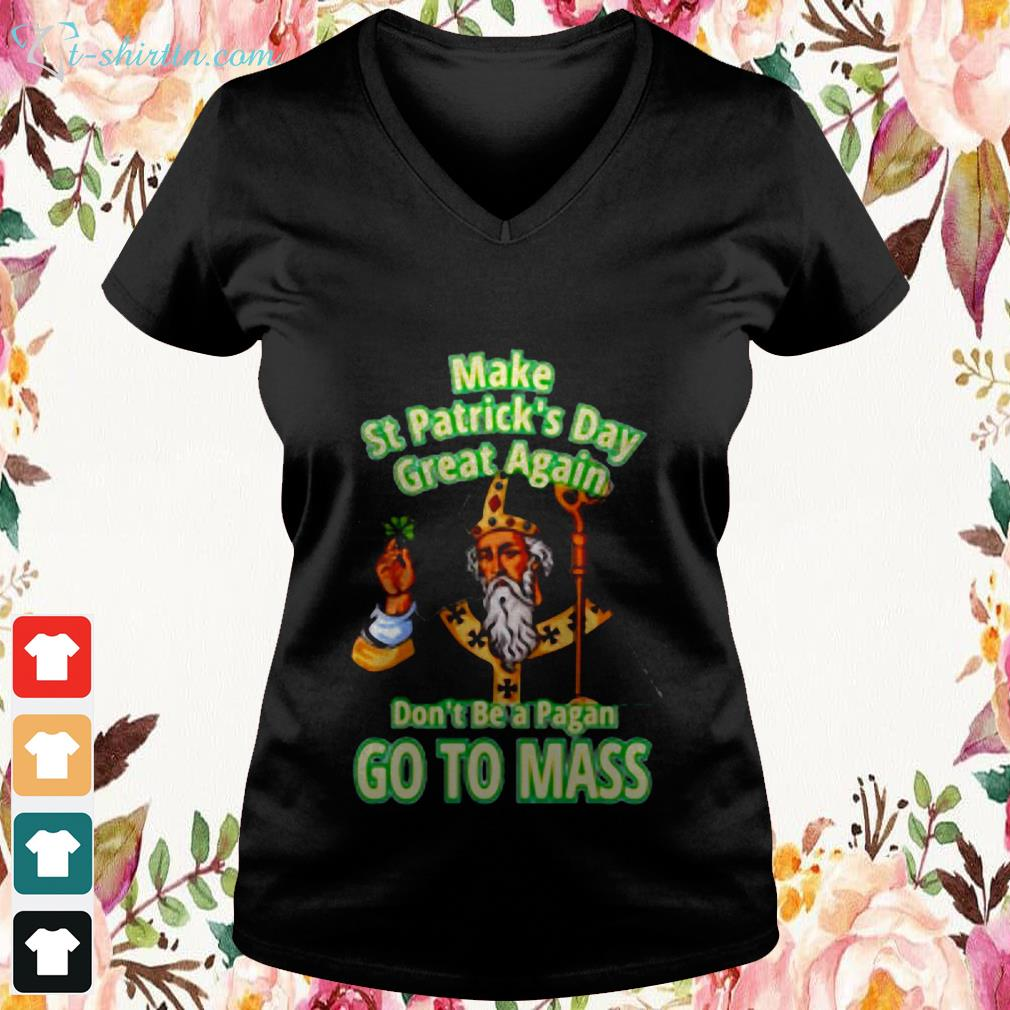 make-st-patrick_s-day-great-again-don_t-be-a-pagan-go-to-mass-V-neck-t-shirt Make st patrick_s day great again don_t be a pagan go to mass shirt