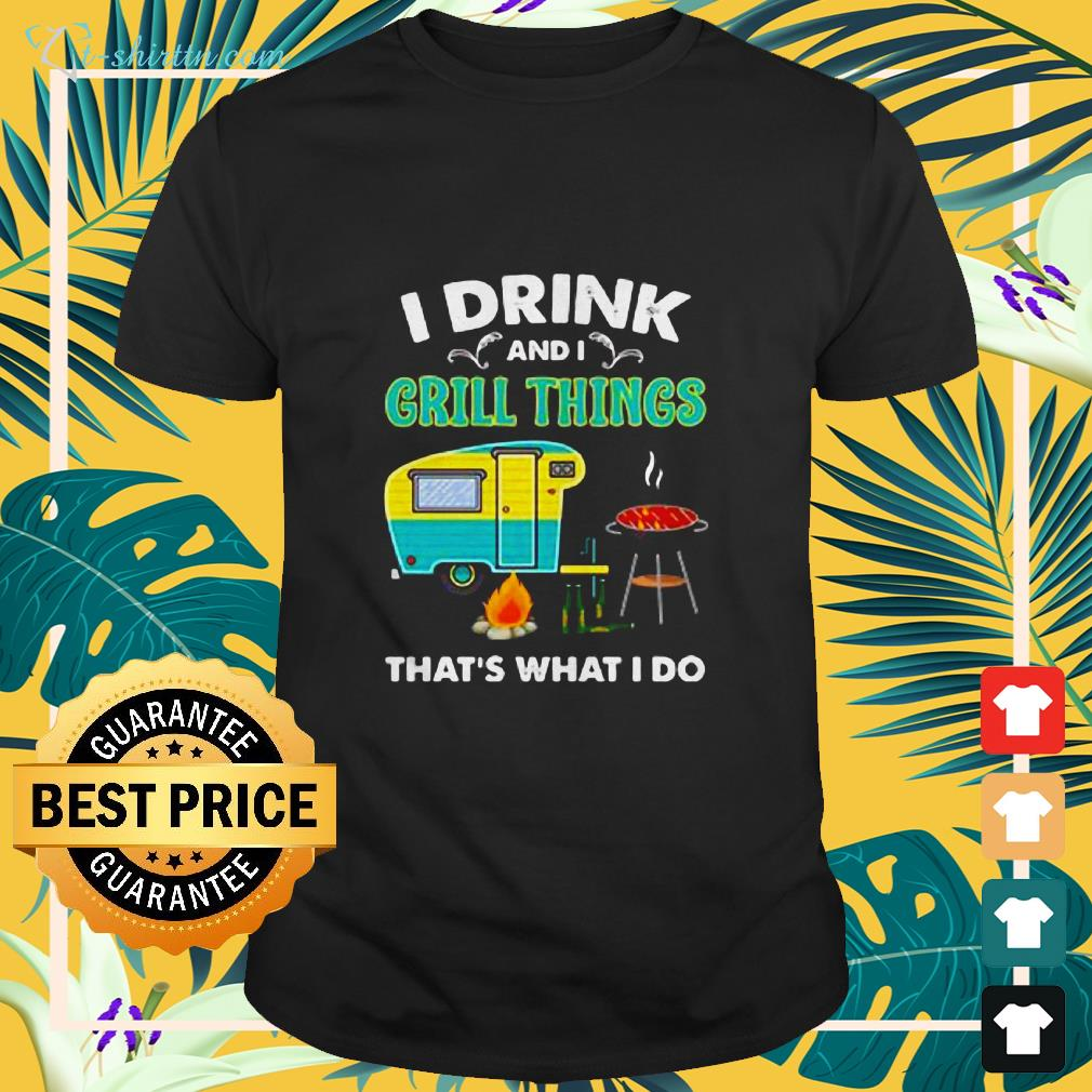 camping i drink and i grill things thats what i do t shirt