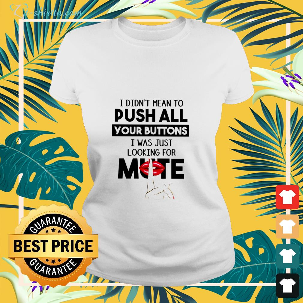 I didn't mean to push all your buttons ladies-tee