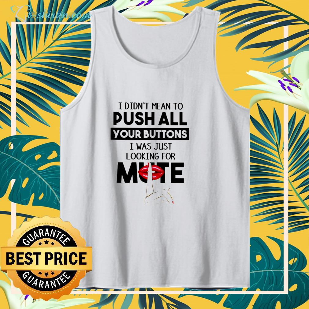I didn't mean to push all your buttons tank top