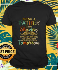 Being a Father is like Shaving shirt