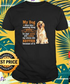 Golden Retriever My dog does this amazing thing where he just exists and makes my whole life better because of It shirt