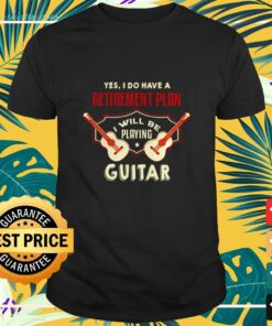 Yes I do have a retirement plan I will be playing Guitar shirt