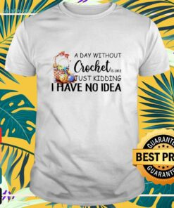 A day without crochet is like just kidding I have no idea shirt