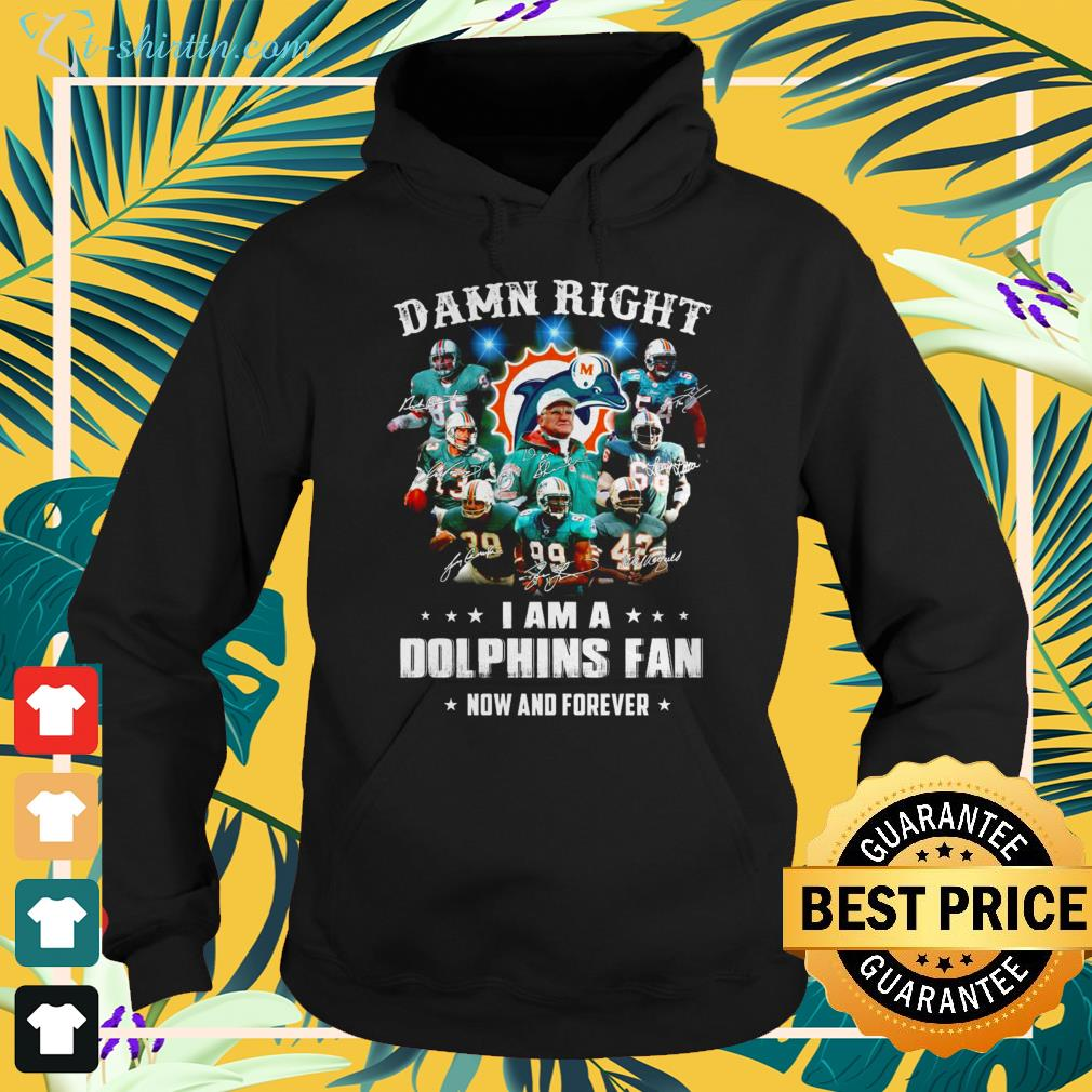 Damn right I am a Dolphins fan now and forever shirt