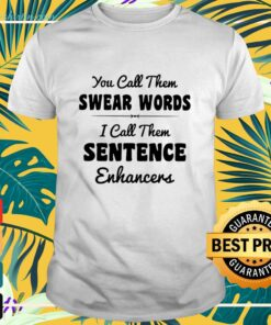 You call them swear words I call them sentence enhancers shirt