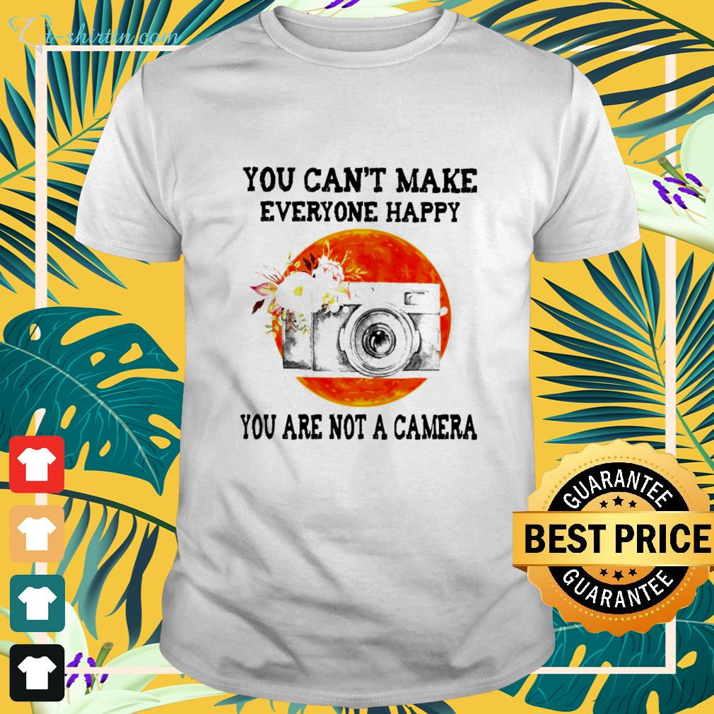 You can't make everyone happy you are not a Camera shirt