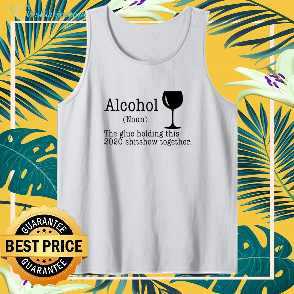 Alcohol the glue holding this 2020 shitshow together shirt