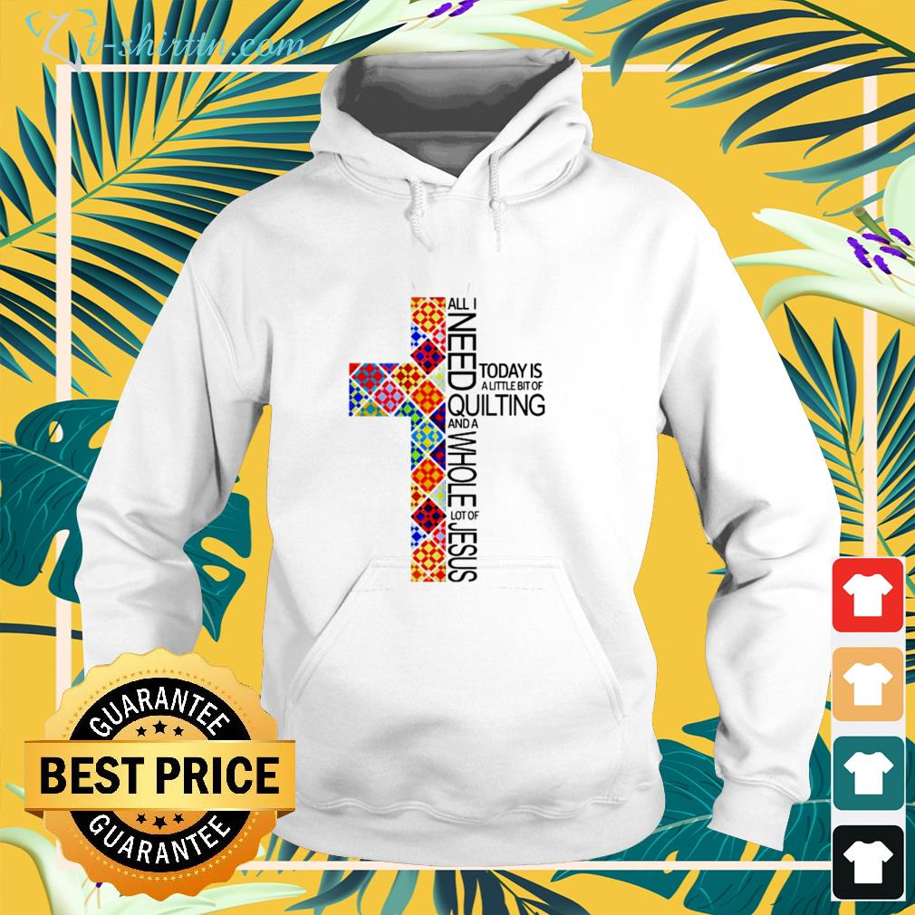All i need today is a little bit of quilting and a whole lot of jesus hoodie