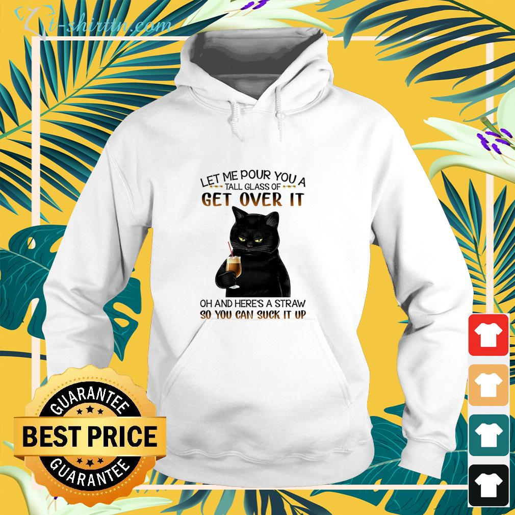 Black cat let me pour you a tall glass of get over it  hoodie