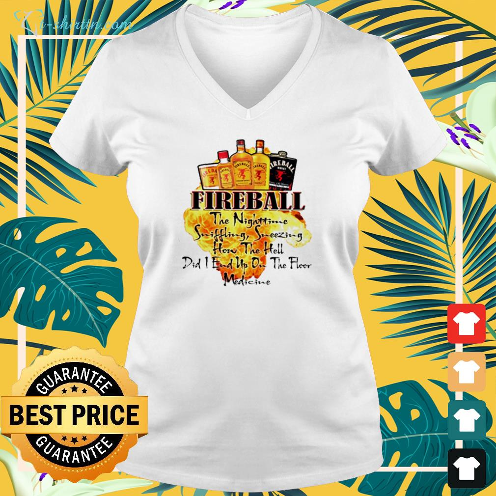 Fireball the nighttime sniffling sneezing how the hell did I end up on the floor medicine v-neck t-shirt