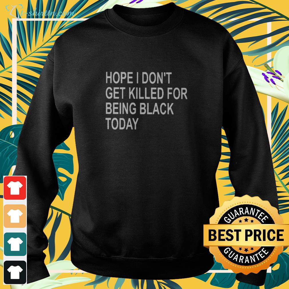 Hope I don't get killed for being black today sweater