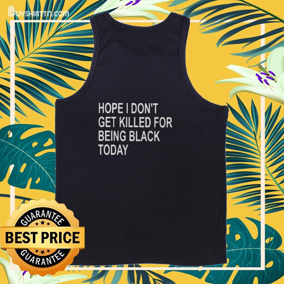 Hope I don't get killed for being black today tank top