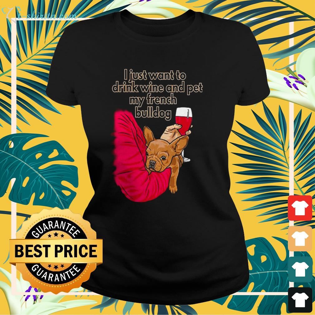 I just want to drink wine and pet my French Bulldog ladies-tee