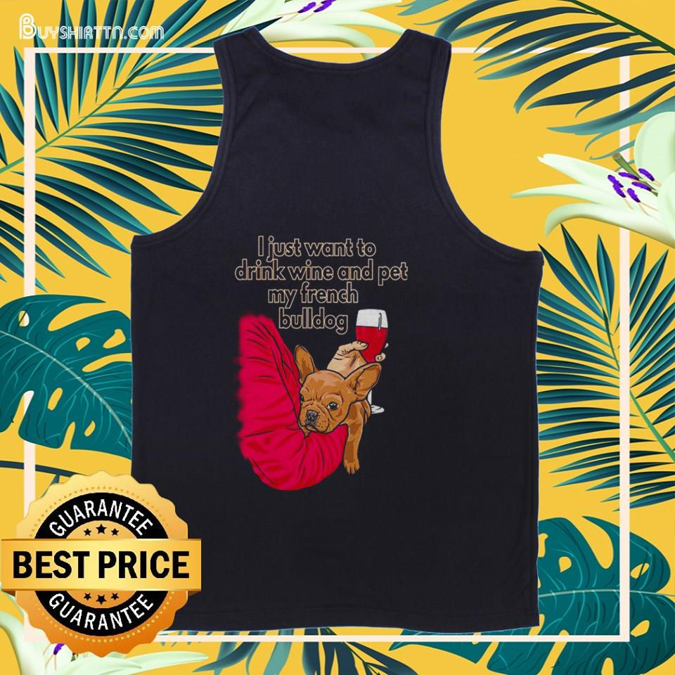 I just want to drink wine and pet my French Bulldog tank top