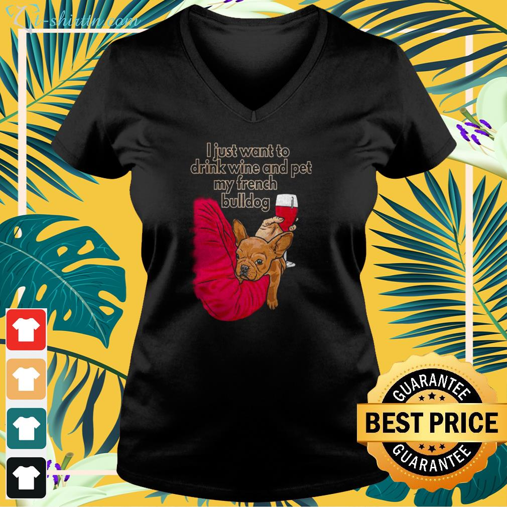 I just want to drink wine and pet my French Bulldog v-neck t-shirt