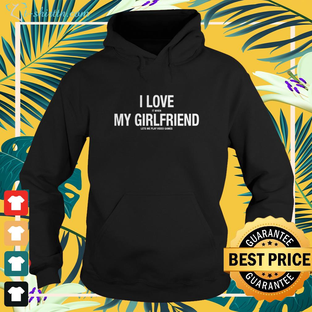 I love it when my girlfriend lets me play video games hoodie