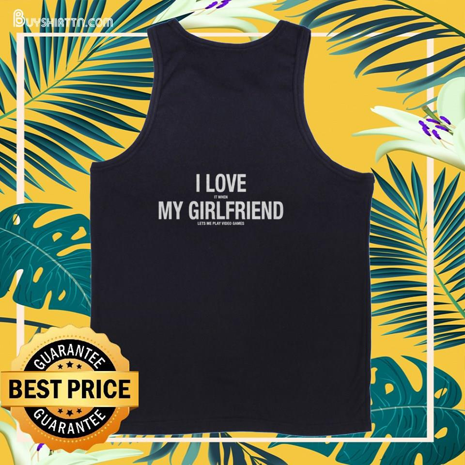 I love it when my girlfriend lets me play video games tank top