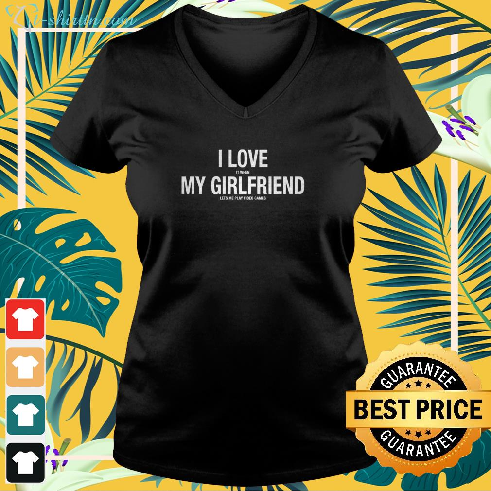 I love it when my girlfriend lets me play video games v-neck t-shirt