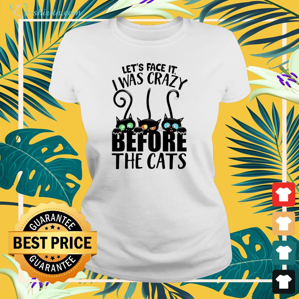 Let's face it I was crazy before the cats ladies-tee