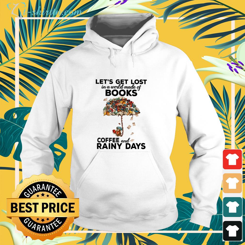 Let's get lost in a world made of books coffee and rainy days hoodie