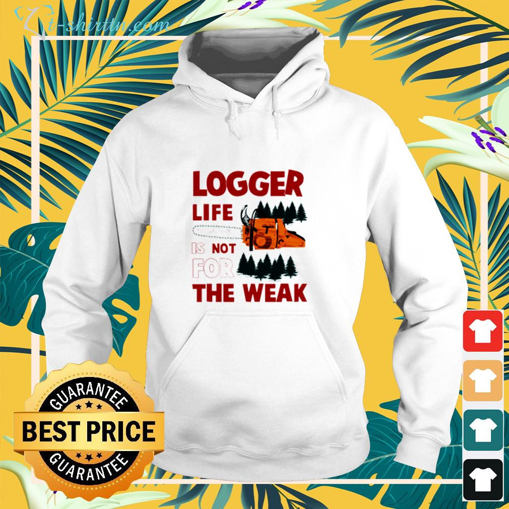 Logger life is not for the weak hoodie