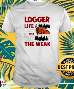 Logger life is not for the weak t-shirt