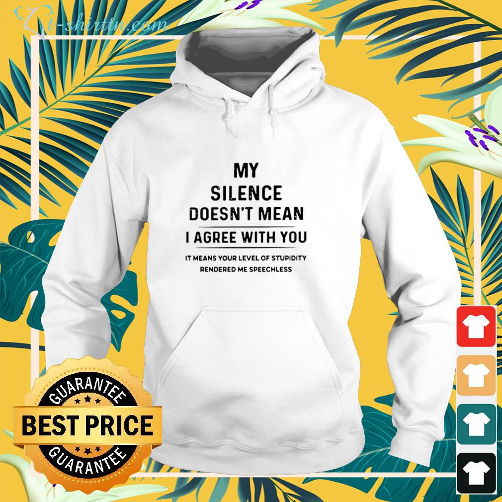 My silence doesn't mean I agree with you it means your level of stupidity rendered me speechless hoodie