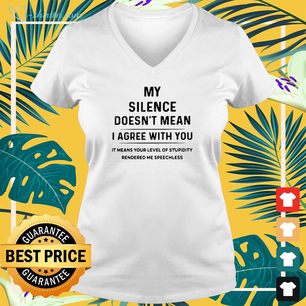 My silence doesn't mean I agree with you it means your level of stupidity rendered me speechless v-neck t-shirt