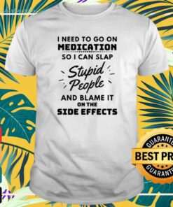 Need to go on medication so I can slap stupid people and blame it on the side effects t-shirt