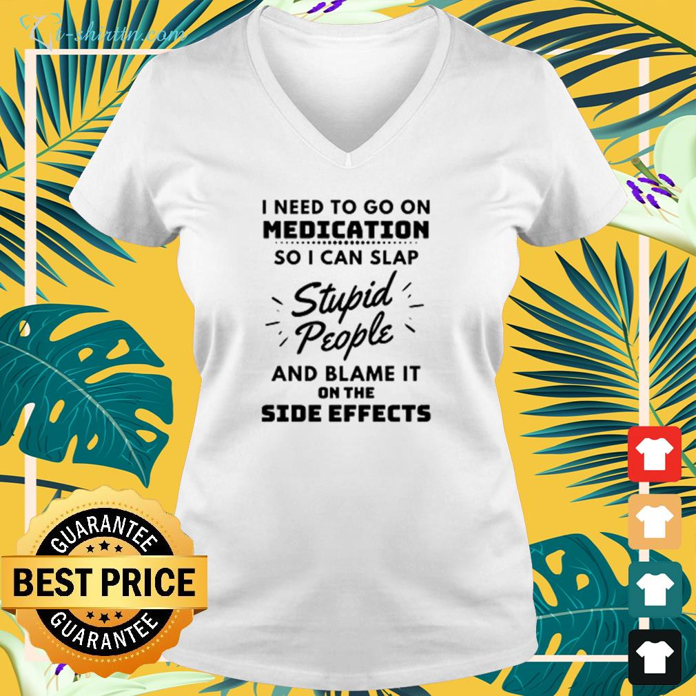 Need to go on medication so I can slap stupid people and blame it on the side effects v-neck t-shirt