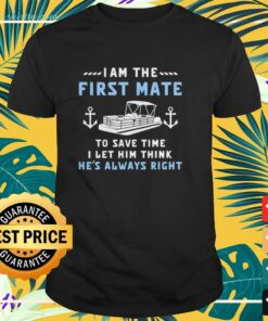 Pontoon I am the first mate to save time I let him think he's always right shirt