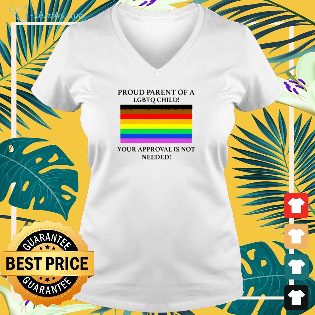 Proud parent of a LGBTQ child your approval is not needed v-neck -shirt
