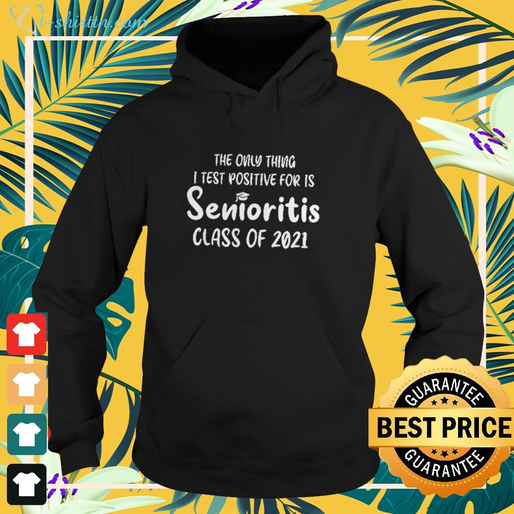 The only thing I test positive for is Senioritis class of 2021 hoodie