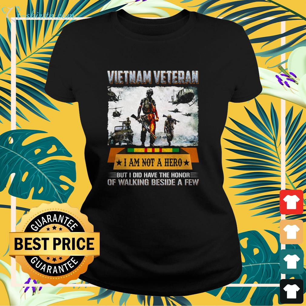 Vietnam veteran I am not a hero but I did have the honor of walking beside a few ladies-tee