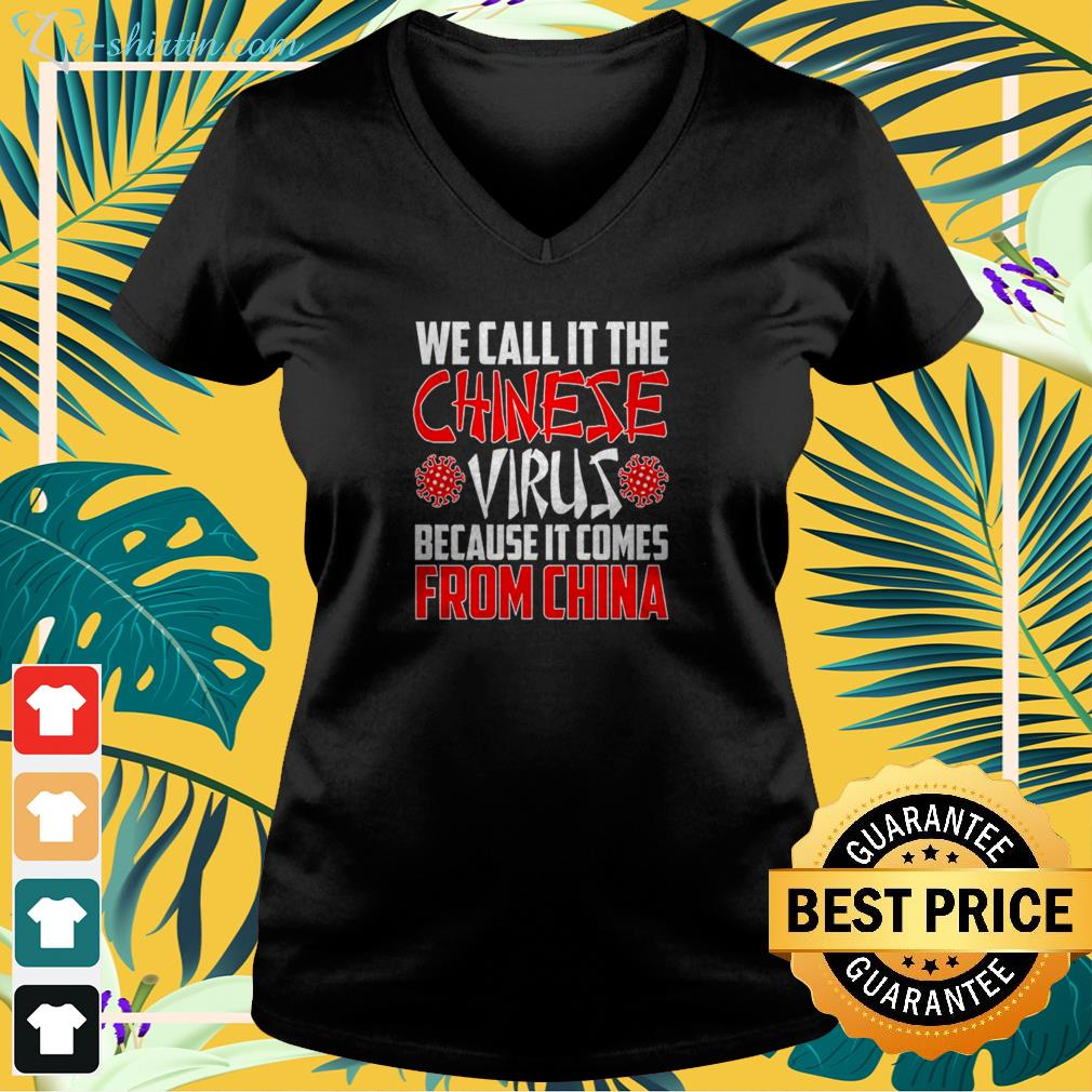 We call it the Chinese Virus because it comes from China v-neck t-shirt
