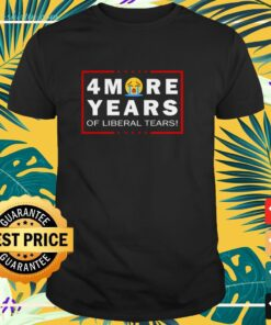 4 more years of liberal tears shirt