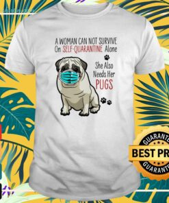 A woman can not survive on self-quarantine alone she also needs her Pugs covid-19 t-shirt