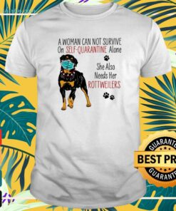 A woman can not survive on self-quarantine alone she also needs her Rottweilers covid-19 t-shirt