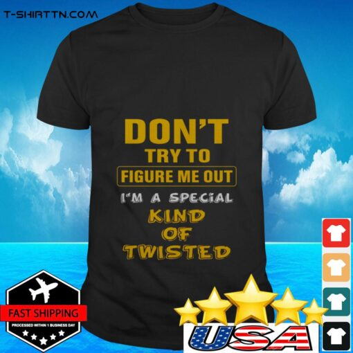 Don't try to figure me out I'm a special kind of twisted t-shirt