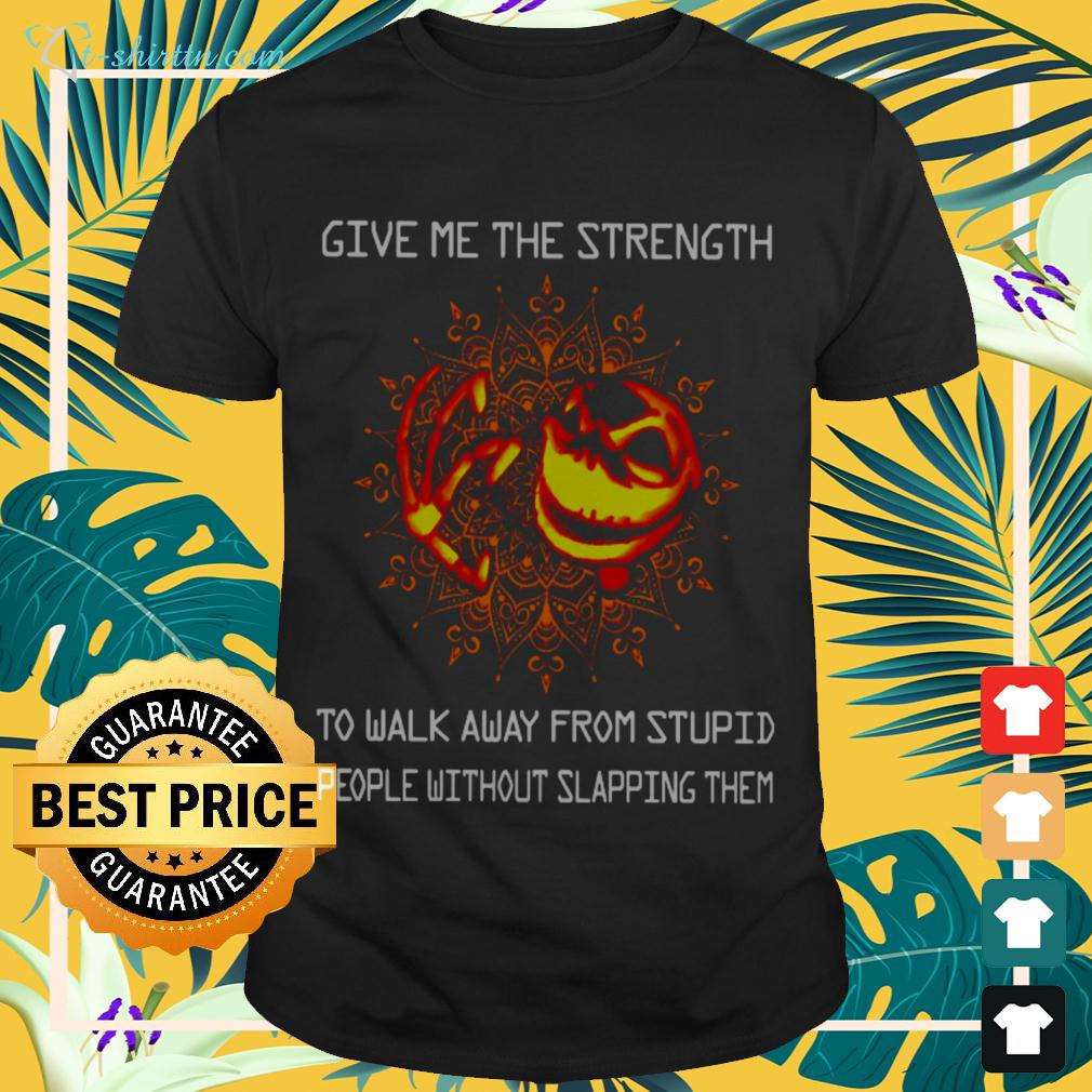 Give me the strength to walk away from stupid people without slapping them t-shirt
