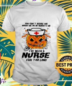 Halloween Pumpkin You can't scare me worry me or intimidate me I've been a nurse far too long t-shirt