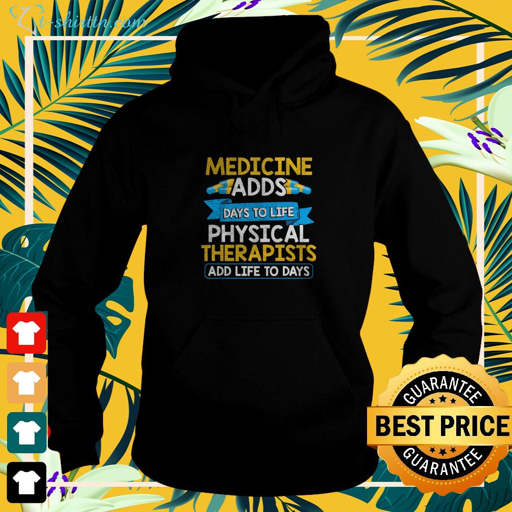 Medicine adds days to life physical therapists add life to days hoodie