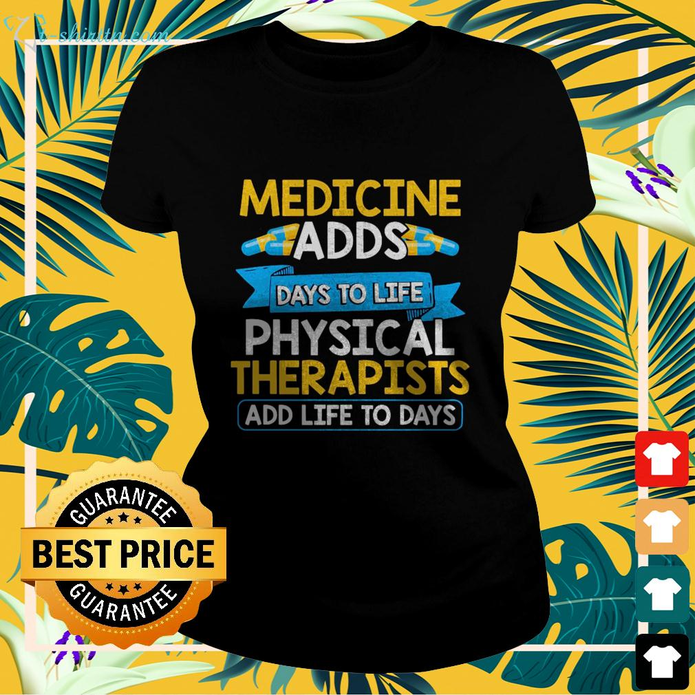 Medicine adds days to life physical therapists add life to days ladies-tee