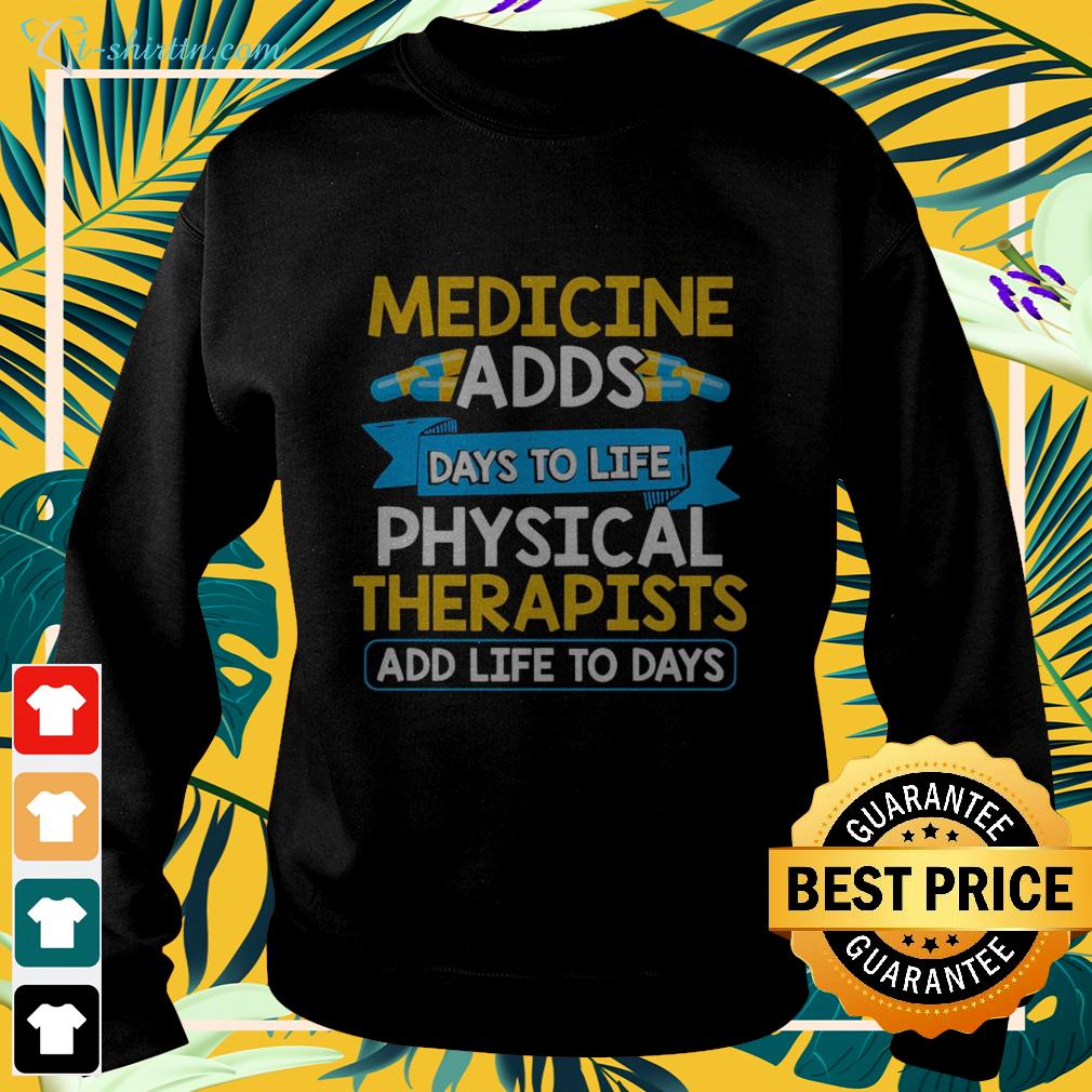 Medicine adds days to life physical therapists add life to days sweater