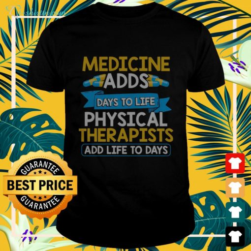 Medicine adds days to life physical therapists add life to days t-shirt
