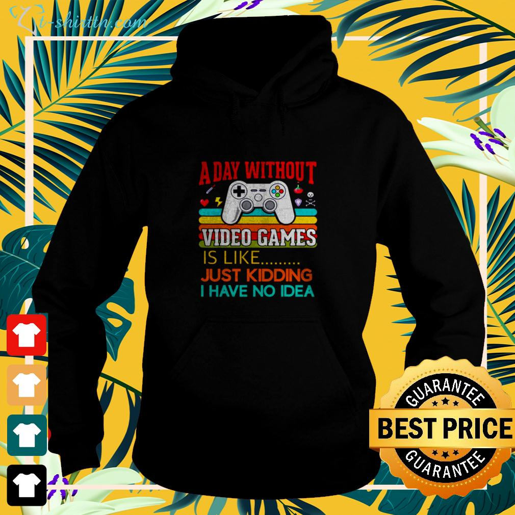 A day without video games is like just kidding I have no idea hoodie