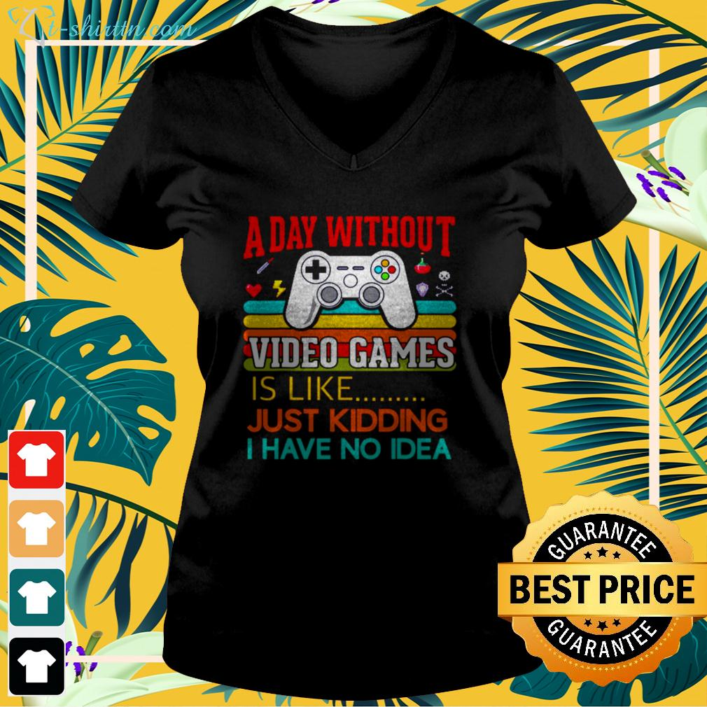A day without video games is like just kidding I have no idea v-neck t-shirt